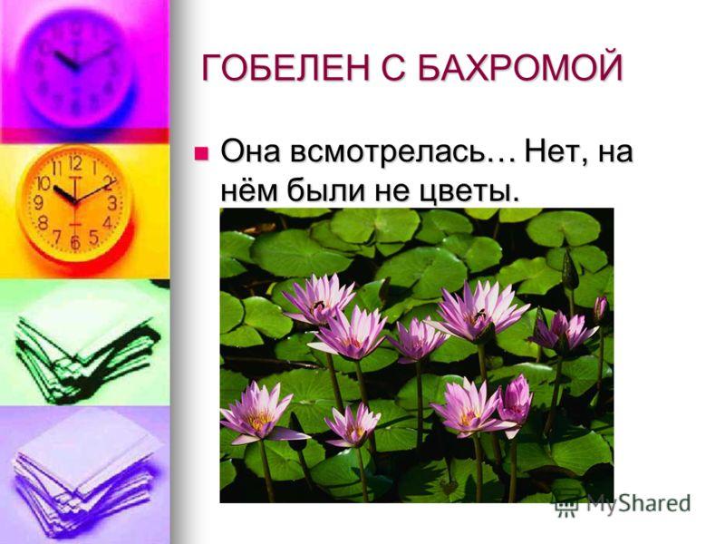 ГОБЕЛЕН С БАХРОМОЙ Она всмотрелась… Нет, на нём были не цветы. Она всмотрелась… Нет, на нём были не цветы.