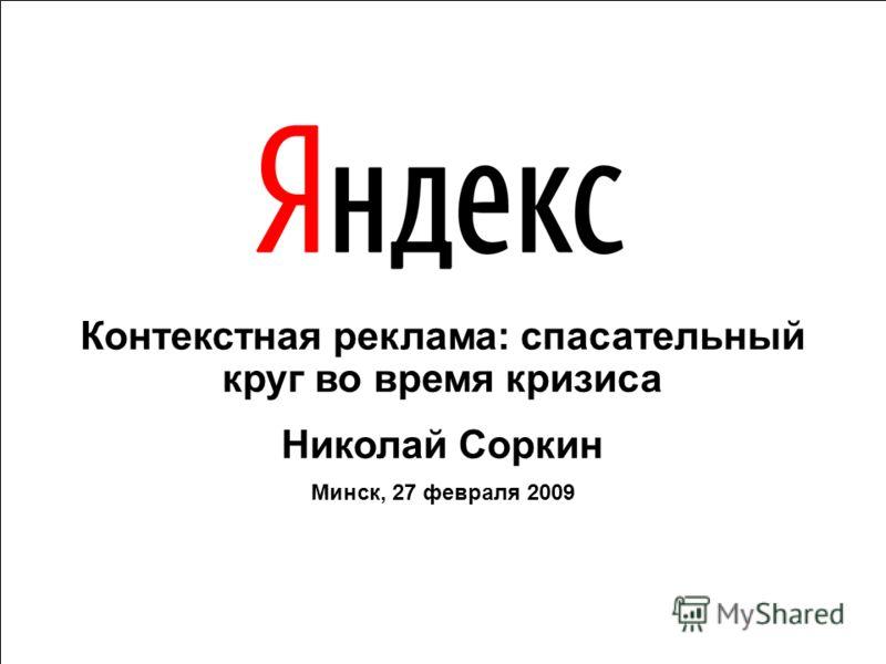 Контекстная реклама: спасательный круг во время кризиса Николай Соркин Минск, 27 февраля 2009