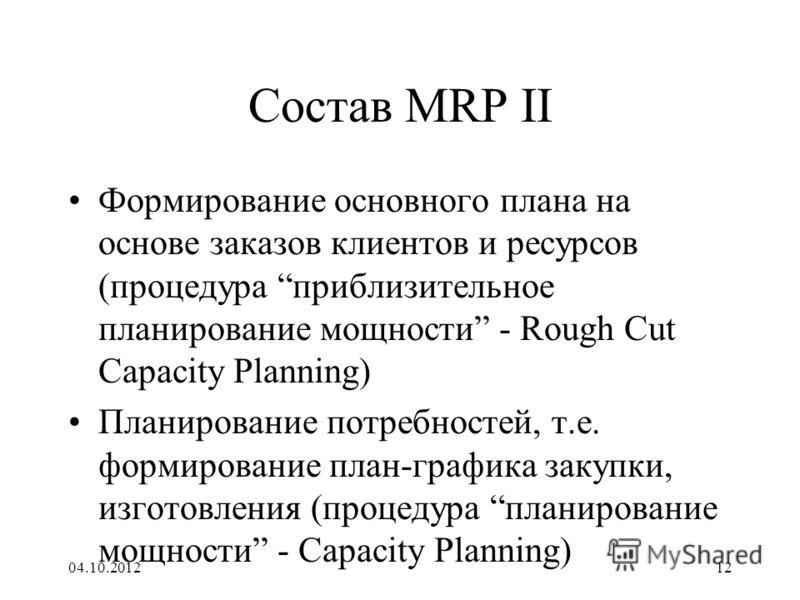 17.08.201212 Состав MRP II Формирование основного плана на основе заказов клиентов и ресурсов (процедура приблизительное планирование мощности - Rough Cut Capacity Planning) Планирование потребностей, т.е. формирование план-графика закупки, изготовле