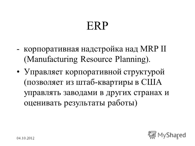 17.08.20128 ERP - корпоративная надстройка над MRP II (Manufacturing Resource Planning). Управляет корпоративной структурой (позволяет из штаб-квартиры в США управлять заводами в других странах и оценивать результаты работы)