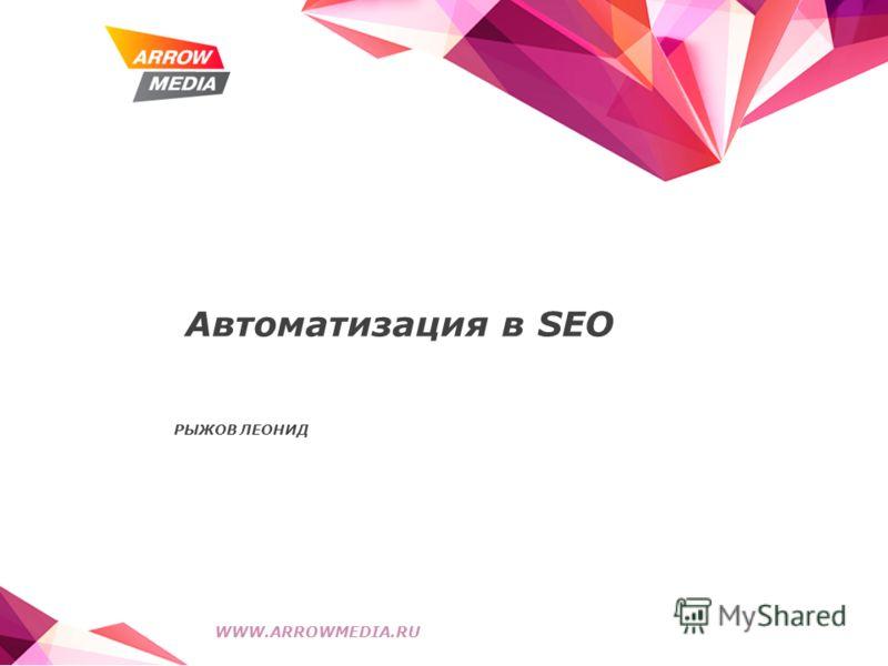 Автоматизация в SEO РЫЖОВ ЛЕОНИД WWW.ARROWMEDIA.RU