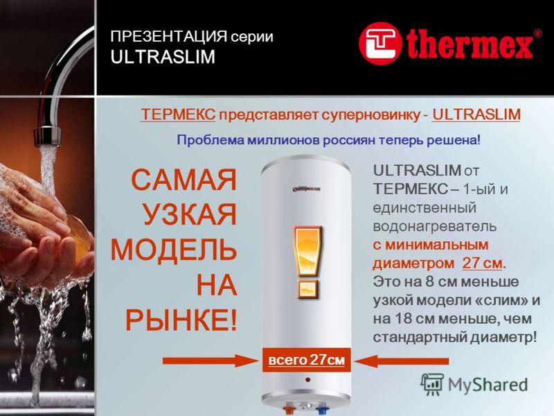 ТЕРМЕКС представляет суперновинку - ULTRASLIM Проблема миллионов россиян теперь решена! ULTRASLIM от ТЕРМЕКС – 1-ый и единственный водонагреватель с минимальным диаметром 27 см. Это на 8 см меньше узкой модели «слим» и на 18 см меньше, чем стандартны