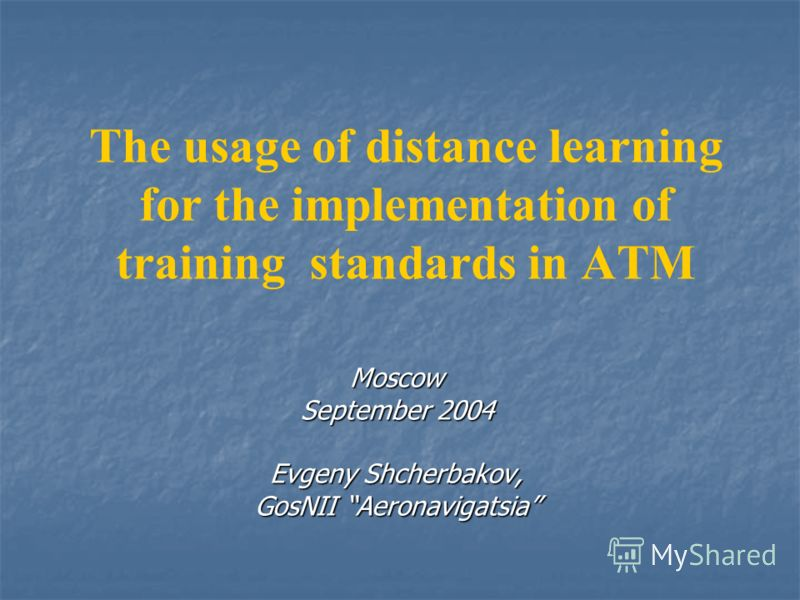 The usage of distance learning for the implementation of training standards in ATM Moscow September 2004 Evgeny Shcherbakov, GosNII Aeronavigatsia