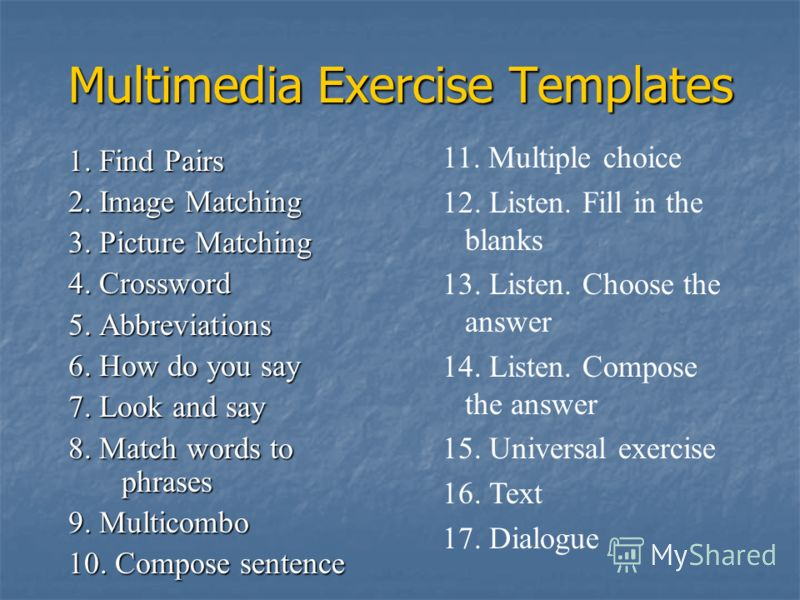 Multimedia Exercise Templates 1. Find Pairs 2. Image Matching 3. Picture Matching 4. Crossword 5. Abbreviations 6. How do you say 7. Look and say 8. Match words to phrases 9. Multicombo 10. Compose sentence 11. Multiple choice 12. Listen. Fill in the