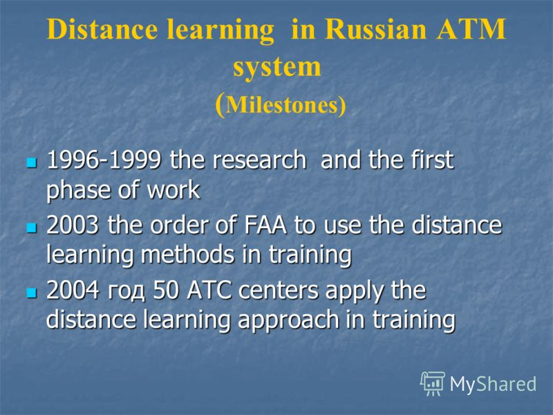 Distance learning in Russian ATM system ( Milestones) 1996-1999 the research and the first phase of work 1996-1999 the research and the first phase of work 2003 the order of FAA to use the distance learning methods in training 2003 the order of FAA t