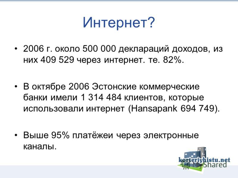 Интернет? 2006 г. около 500 000 деклараций доходов, из них 409 529 через интернет. те. 82%. В октябре 2006 Эстонские коммерческие банки имели 1 314 484 клиентов, которые использовали интернет (Hansapank 694 749). Выше 95% платёжеи через электронные к