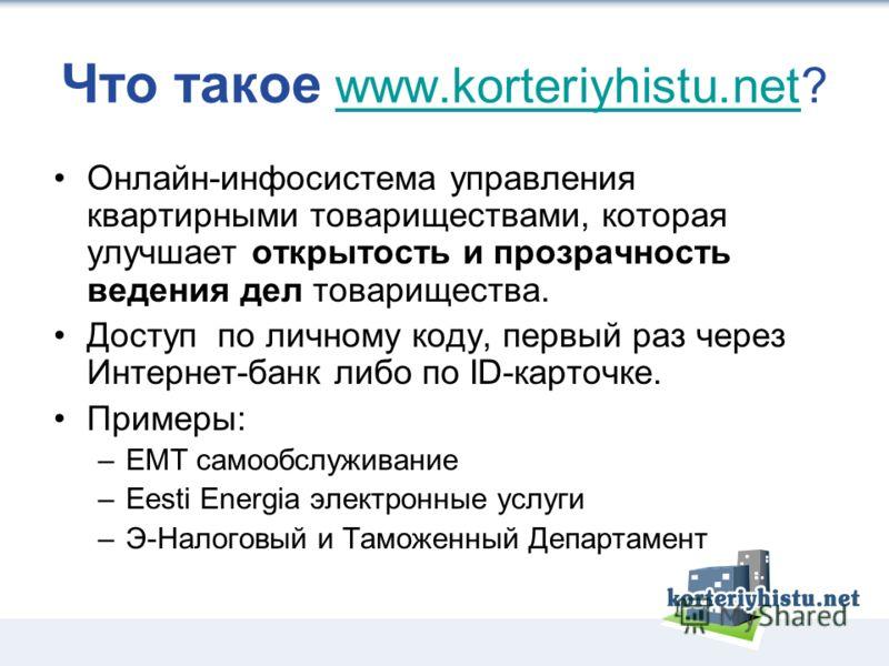 Что такое www.korteriyhistu.net?www.korteriyhistu.net Онлайн-инфосистема управления квартирными товариществами, которая улучшает открытость и прозрачность ведения дел товарищества. Доступ по личному коду, первый раз через Интернет-банк либо по ID-кар