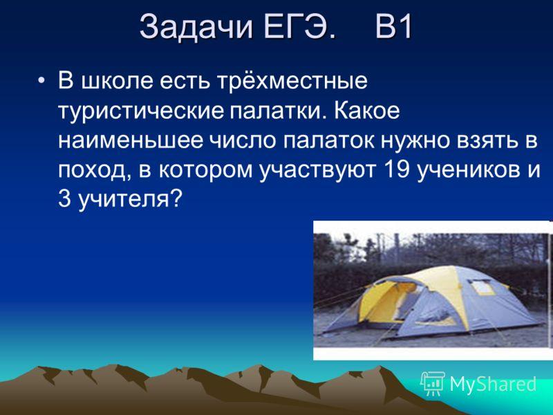 Задачи ЕГЭ. В1 В школе есть трёхместные туристические палатки. Какое наименьшее число палаток нужно взять в поход, в котором участвуют 19 учеников и 3 учителя?