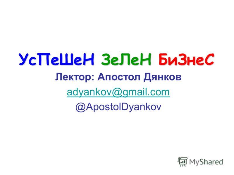 УсПеШеН ЗеЛеН БиЗнеС Лектор: Апостол Дянков adyankov@gmail.com @ApostolDyankov