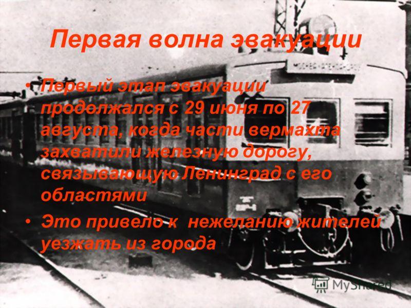 Первая волна эвакуации Первый этап эвакуации продолжался с 29 июня по 27 августа, когда части вермахта захватили железную дорогу, связывающую Ленинград с его областями Это привело к нежеланию жителей уезжать из города