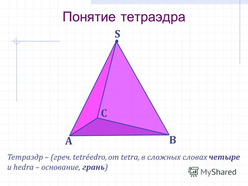 S Понятие тетраэдра А В С Тетраэдр – (греч. tetréedro, от tetra, в сложных словах четыре и hedra – основание, грань)