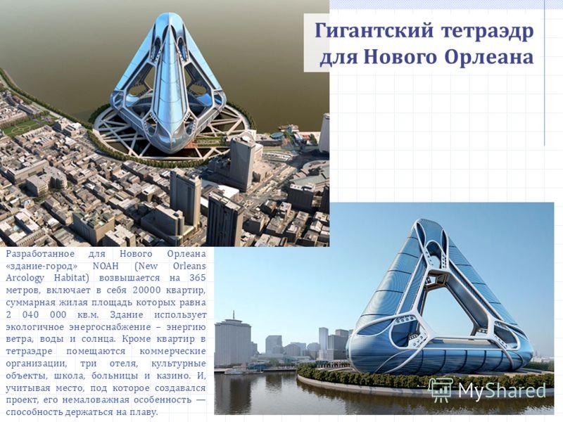 Гигантский тетраэдр для Нового Орлеана Разработанное для Нового Орлеана «здание-город» NOAH (New Orleans Arcology Habitat) возвышается на 365 метров, включает в себя 20000 квартир, суммарная жилая площадь которых равна 2 040 000 кв.м. Здание использу