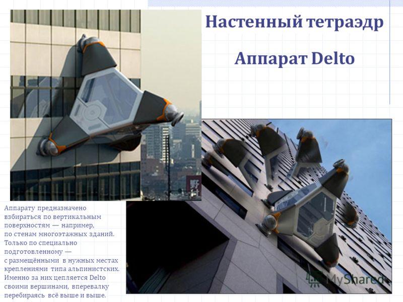Настенный тетраэдр Аппарат Delto Аппарату предназначено взбираться по вертикальным поверхностям например, по стенам многоэтажных зданий. Только по специально подготовленному с размещёнными в нужных местах креплениями типа альпинистских. Именно за них