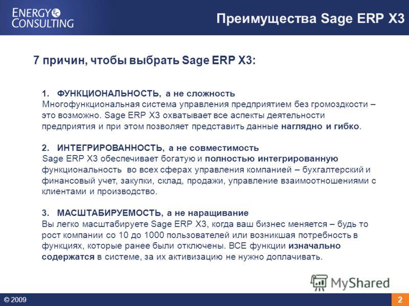 © 2009 2 Преимущества Sage ERP X3 1.ФУНКЦИОНАЛЬНОСТЬ, а не сложность Многофункциональная система управления предприятием без громоздкости – это возможно. Sage ERP X3 охватывает все аспекты деятельности предприятия и при этом позволяет представить дан