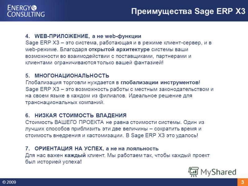 © 2009 3 Преимущества Sage ERP X3 4.WEB-ПРИЛОЖЕНИЕ, а не web-функции Sage ERP X3 – это система, работающая и в режиме клиент-сервер, и в web-режиме. Благодаря открытой архитектуре системы ваши возможности во взаимодействии с поставщиками, партнерами