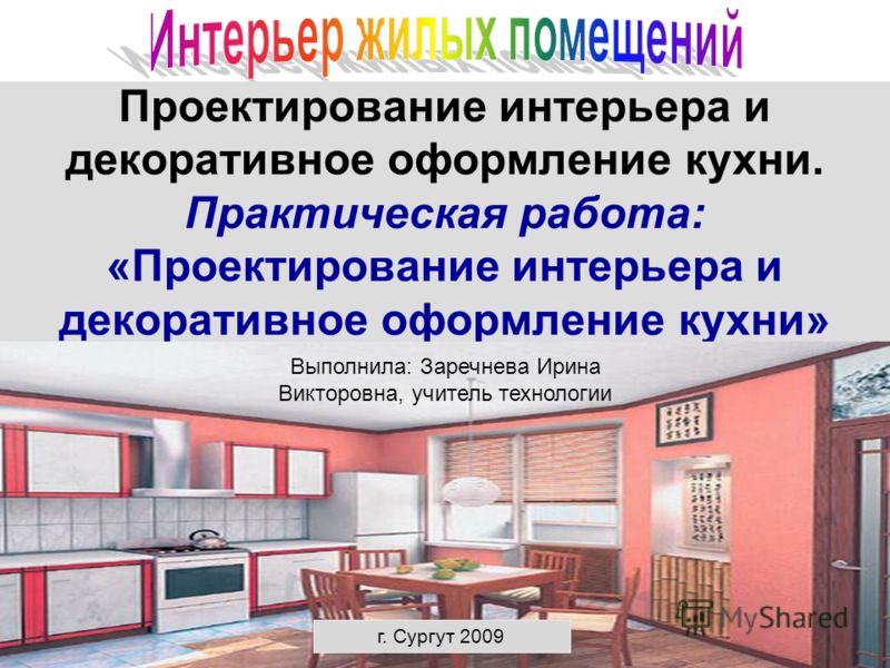 Проектирование интерьера и декоративное оформление кухни. Практическая работа: «Проектирование интерьера и декоративное оформление кухни» Выполнила: Заречнева Ирина Викторовна, учитель технологии г. Сургут 2009