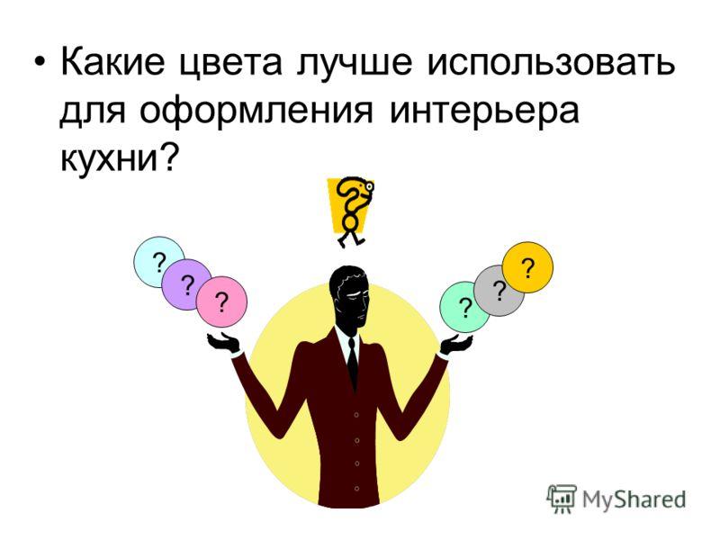 Какие цвета лучше использовать для оформления интерьера кухни? ? ? ? ? ? ?