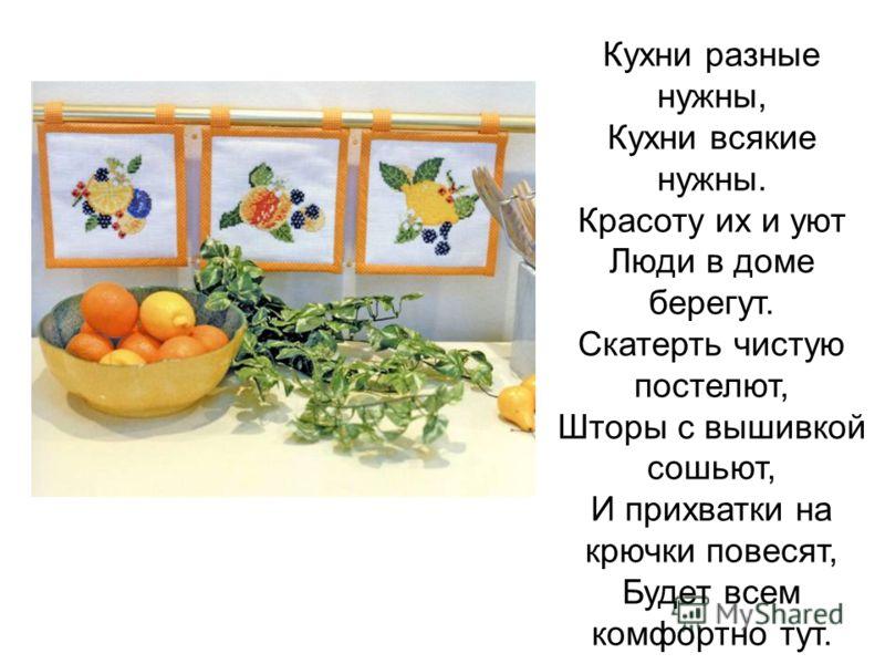 Кухни разные нужны, Кухни всякие нужны. Красоту их и уют Люди в доме берегут. Скатерть чистую постелют, Шторы с вышивкой сошьют, И прихватки на крючки повесят, Будет всем комфортно тут.
