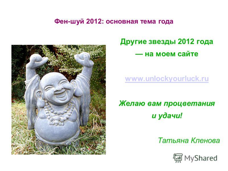 Фен-шуй 2012: основная тема года Другие звезды 2012 года на моем сайте www.unlockyourluck.ru Желаю вам процветания и удачи! Татьяна Кленова