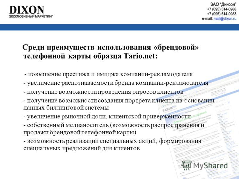 Среди преимуществ использования «брендовой» телефонной карты образца Tario.net: - повышение престижа и имиджа компании-рекламодателя - увеличение распознаваемости бренда компании-рекламодателя - получение возможности проведения опросов клиентов - пол