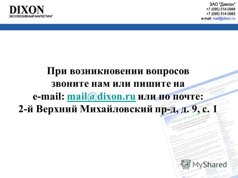 При возникновении вопросов звоните нам или пишите на e-mail: mail@dixon.ru или по почте:mail@dixon.ru 2-й Верхний Михайловский пр-д, д. 9, с. 1