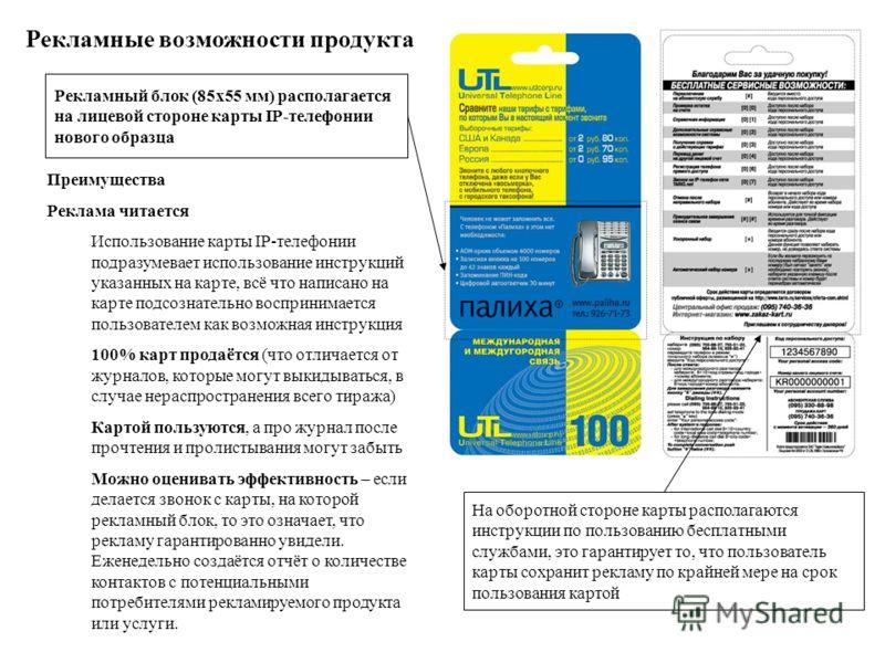 Рекламный блок (85х55 мм) располагается на лицевой стороне карты IP-телефонии нового образца На оборотной стороне карты располагаются инструкции по пользованию бесплатными службами, это гарантирует то, что пользователь карты сохранит рекламу по крайн