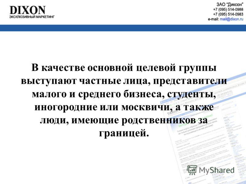 В качестве основной целевой группы выступают частные лица, представители малого и среднего бизнеса, студенты, иногородние или москвичи, а также люди, имеющие родственников за границей.