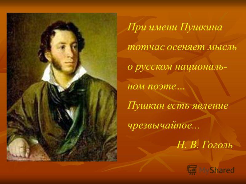 При имени Пушкина тотчас осеняет мысль о русском националь- ном поэте… Пушкин есть явление чрезвычайное... Н. В. Гоголь