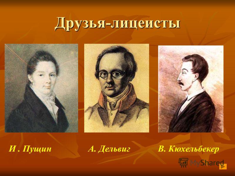 Друзья-лицеисты И. Пущин А. Дельвиг В. Кюхельбекер