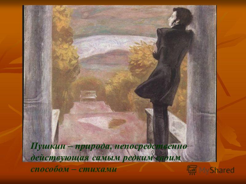 Пушкин – природа, непосредственно действующая самым редким своим способом – стихами