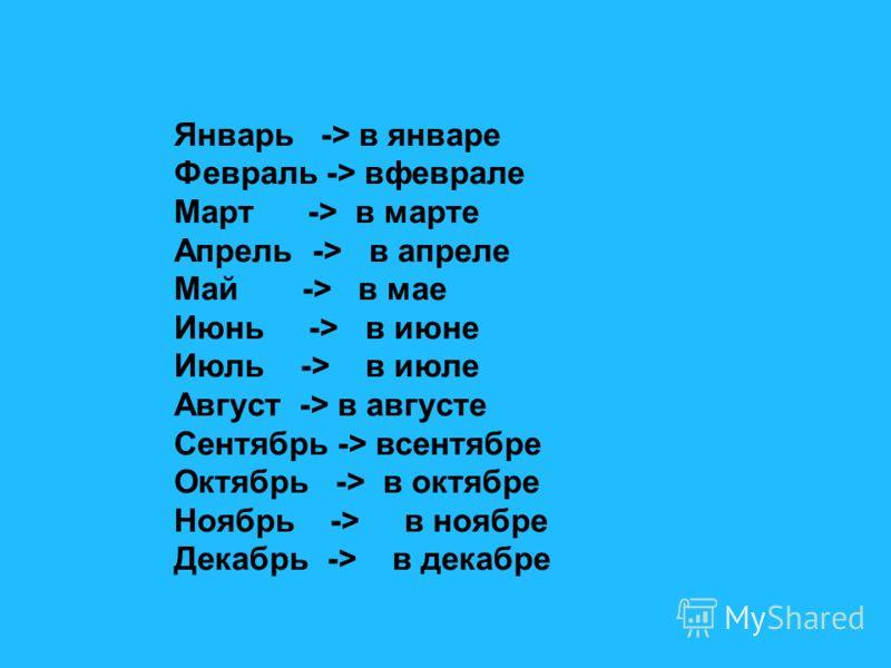 Январь -> в январе Февраль -> вфеврале Март -> в марте Апрель -> в апреле Май -> в мае Июнь -> в июне Июль -> в июле Август -> в августе Сентябрь -> всентябре Октябрь -> в октябре Ноябрь -> в ноябре Декабрь -> в декабре