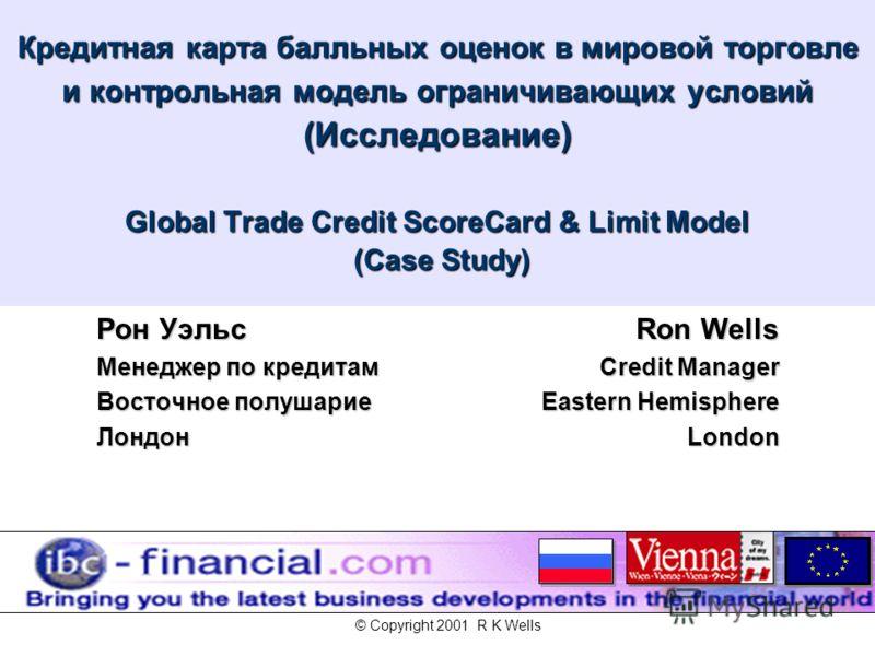 Кредитная карта балльных оценок в мировой торговле и контрольная модель ограничивающих условий (Исследование) Global Trade Credit ScoreCard & Limit Model (Case Study) Рон Уэльс Менеджер по кредитам Восточное полушарие Лондон Ron Wells Credit Manager