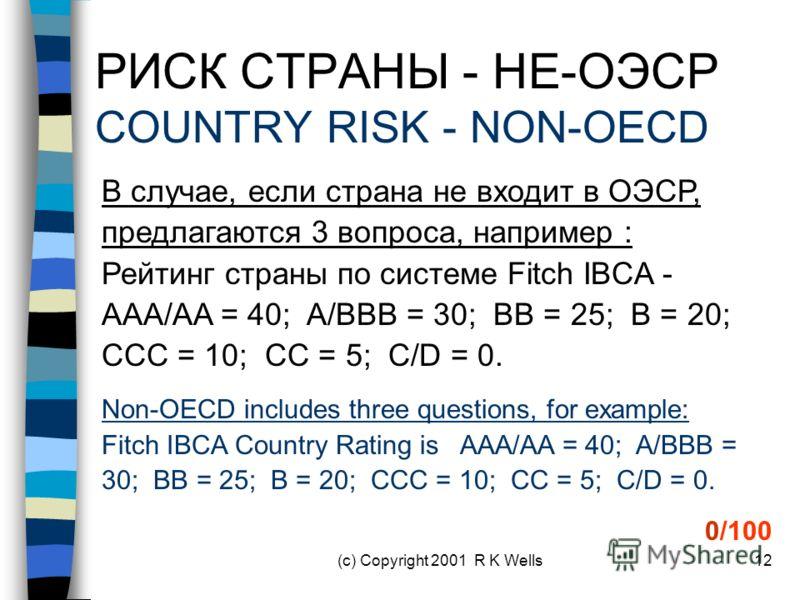 (c) Copyright 2001 R K Wells12 РИСК СТРАНЫ - НЕ-ОЭСР COUNTRY RISK - NON-OECD В случае, если страна не входит в ОЭСР, предлагаются 3 вопроса, например : Рейтинг страны по системе Fitch IBCA - AAA/AA = 40; A/BBB = 30; BB = 25; B = 20; CCC = 10; CC = 5;