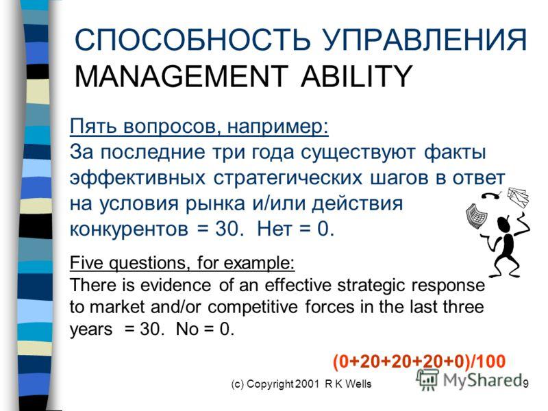 (c) Copyright 2001 R K Wells9 СПОСОБНОСТЬ УПРАВЛЕНИЯ MANAGEMENT ABILITY Пять вопросов, например: За последние три года существуют факты эффективных стратегических шагов в ответ на условия рынка и/или действия конкурентов = 30. Нет = 0. Five questions