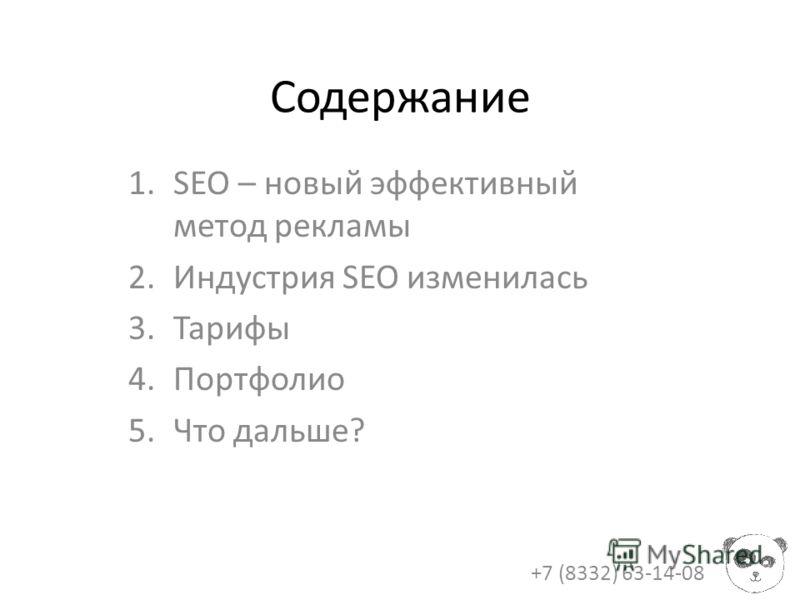 Содержание 1.SEO – новый эффективный метод рекламы 2.Индустрия SEO изменилась 3.Тарифы 4.Портфолио 5.Что дальше? +7 (8332) 63-14-08