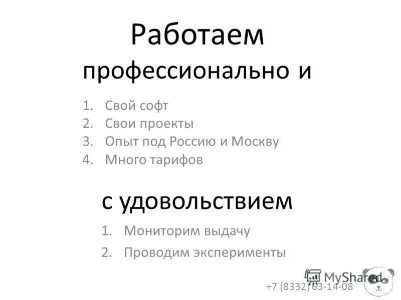 Работаем профессионально и с удовольствием +7 (8332) 63-14-08 1.Свой софт 2.Свои проекты 3.Опыт под Россию и Москву 4.Много тарифов 1.Мониторим выдачу 2.Проводим эксперименты