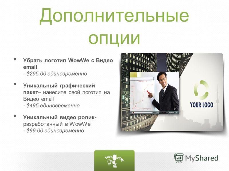 Дополнительные опции Убрать логотип WowWe c Видео email - $295.00 единовременно Уникальный графический пакет– нанесите свой логотип на Видео email - $495 единовременно Уникальный видео ролик- разработанный в WowWe - $99.00 единовременно