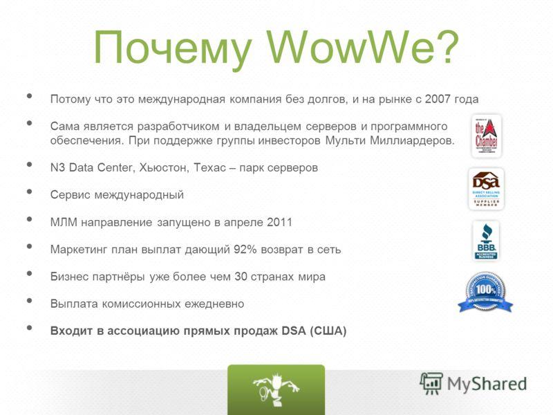 Почему WowWe? Потому что это международная компания без долгов, и на рынке с 2007 года Сама является разработчиком и владельцем серверов и программного обеспечения. При поддержке группы инвесторов Мульти Миллиардеров. N3 Data Center, Хьюстон, Техас –