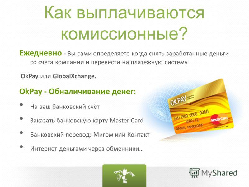 Как выплачиваются комиссионные? Ежедневно - Вы сами определяете когда снять заработанные деньги со счёта компании и перевести на платёжную систему OkPay или GlobalXchange. OkPay - Обналичивание денег: На ваш банковский счёт Заказать банковскую карту