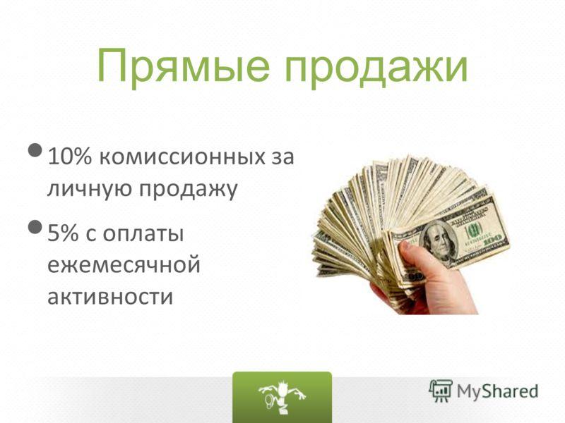 Прямые продажи 10% комиссионных за личную продажу 5% с оплаты ежемесячной активности