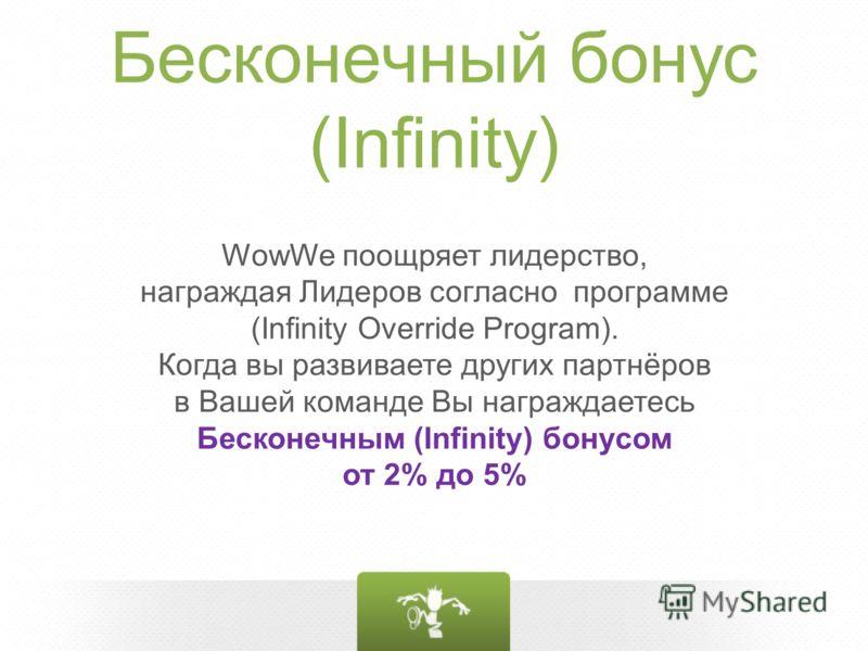 Бесконечный бонус (Infinity) WowWe поощряет лидерство, награждая Лидеров согласно программе (Infinity Override Program). Когда вы развиваете других партнёров в Вашей команде Вы награждаетесь Бесконечным (Infinity) бонусом от 2% до 5%