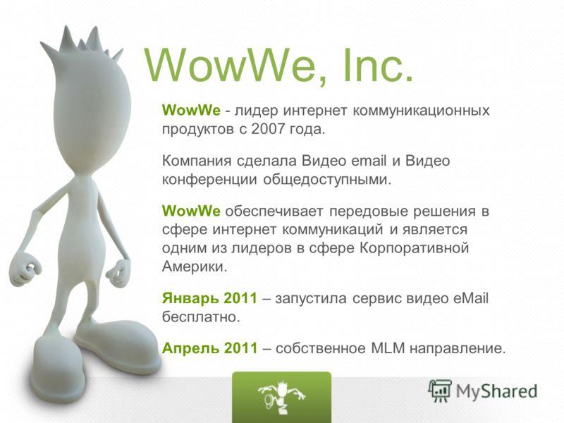 WowWe, Inc. WowWe - лидер интернет коммуникационных продуктов с 2007 года. Компания сделала Видео email и Видео конференции общедоступными. WowWe обеспечивает передовые решения в сфере интернет коммуникаций и является одним из лидеров в сфере Корпора
