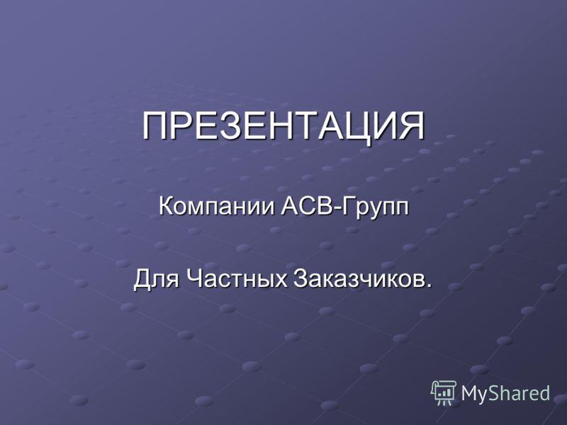 ПРЕЗЕНТАЦИЯ Компании АСВ-Групп Для Частных Заказчиков.
