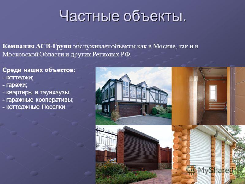 Частные объекты. Компания АСВ-Групп обслуживает объекты как в Москве, так и в Московской Области и других Регионах РФ. Среди наших объектов: - коттеджи; - гаражи; - квартиры и таунхаузы; - гаражные кооперативы; - коттеджные Поселки.