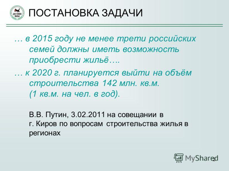 2 ПОСТАНОВКА ЗАДАЧИ … в 2015 году не менее трети российских семей должны иметь возможность приобрести жильё…. … к 2020 г. планируется выйти на объём строительства 142 млн. кв.м. (1 кв.м. на чел. в год). В.В. Путин, 3.02.2011 на совещании в г. Киров п