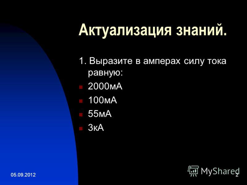 05.09.20122 Актуализация знаний. 1. Выразите в амперах силу тока равную: 2000мА 100мА 55мА 3кА