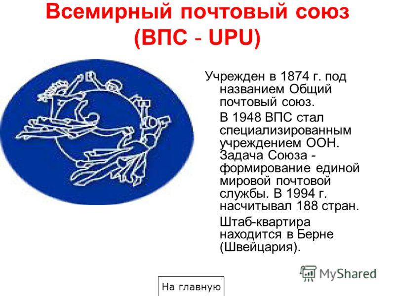 Всемирный почтовый союз (ВПС - UPU) Учрежден в 1874 г. под названием Общий почтовый союз. В 1948 ВПС стал специализированным учреждением ООН. Задача Союза - формирование единой мировой почтовой службы. В 1994 г. насчитывал 188 стран. Штаб-квартира на