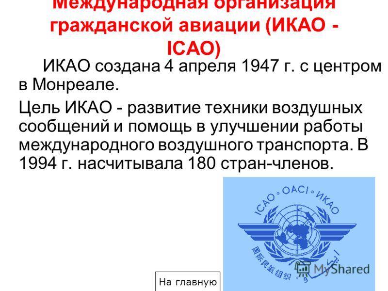 Международная организация гражданской авиации (ИКАО - IСAО) ИКАО создана 4 апреля 1947 г. с центром в Монреале. Цель ИКАО - развитие техники воздушных сообщений и помощь в улучшении работы международного воздушного транспорта. В 1994 г. насчитывала 1