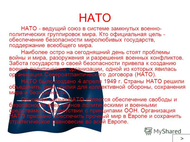 НАТО НАТО - ведущий союз в системе замкнутых военно- политических группировок мира. Кто официальная цель - обеспечение безопасности миролюбивых государств, поддержание всеобщего мира. Наиболее остро на сегодняшний день стоят проблемы войны и мира, ра
