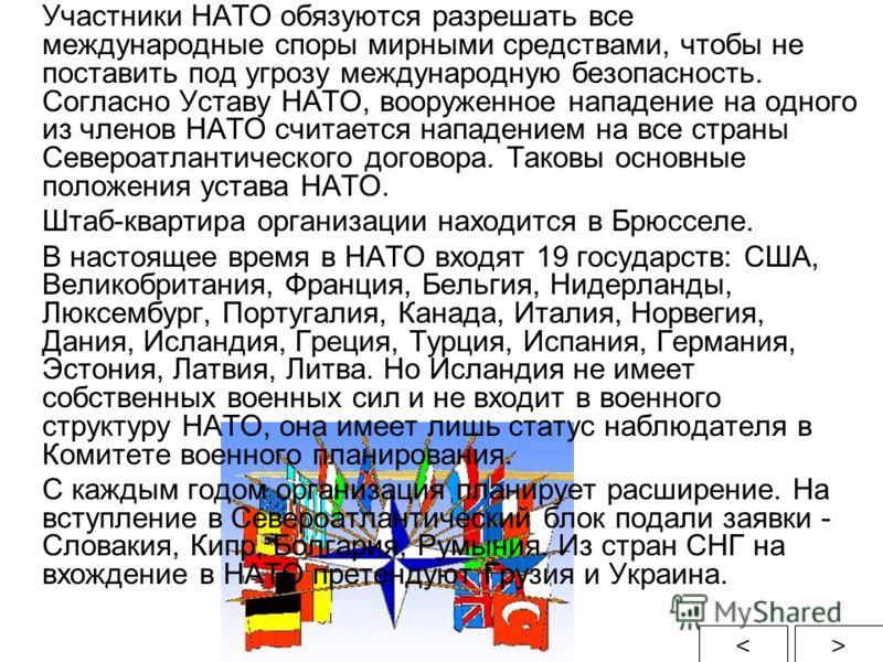 Участники НАТО обязуются разрешать все международные споры мирными средствами, чтобы не поставить под угрозу международную безопасность. Согласно Уставу НАТО, вооруженное нападение на одного из членов НАТО считается нападением на все страны Североатл